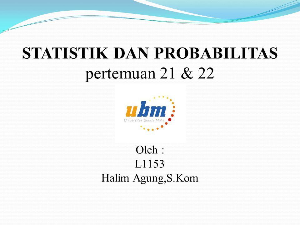 STATISTIK DAN PROBABILITAS pertemuan 21 & 22 Oleh : L1153 Halim Agung,S.Kom
