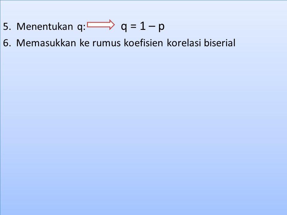 5. Menentukan q: q = 1 – p 6. Memasukkan ke rumus koefisien korelasi biserial