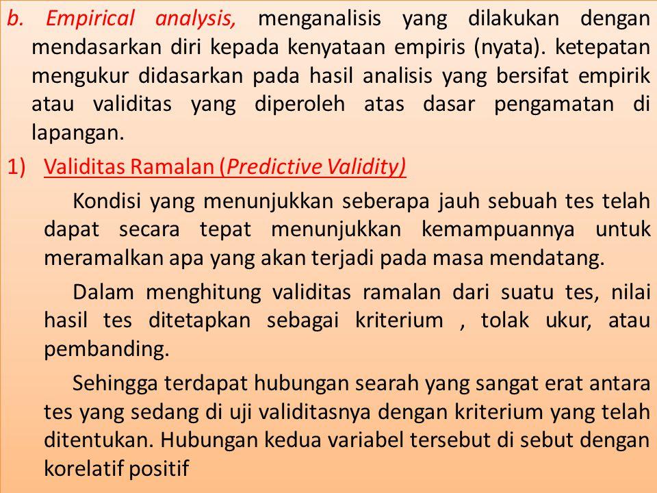 b. Empirical analysis, menganalisis yang dilakukan dengan mendasarkan diri kepada kenyataan empiris (nyata). ketepatan mengukur didasarkan pada hasil analisis yang bersifat empirik atau validitas yang diperoleh atas dasar pengamatan di lapangan.
