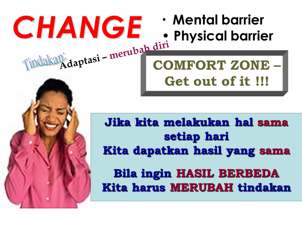 CHANGE Tindakan: Mental barrier Physical barrier COMFORT ZONE –