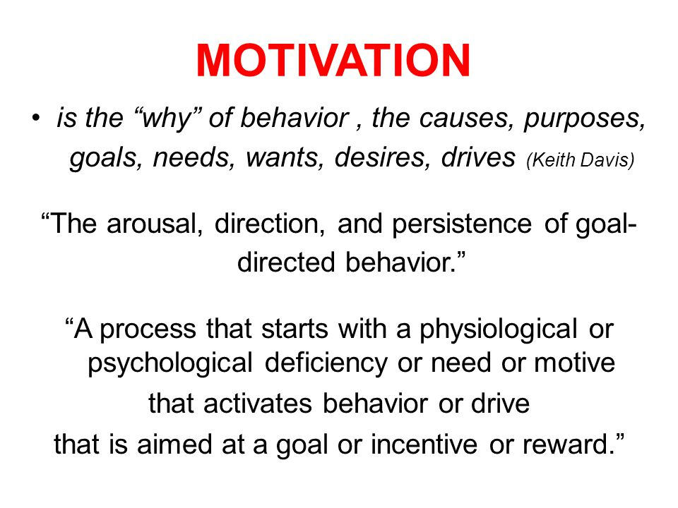 MOTIVATION is the why of behavior , the causes, purposes, goals, needs, wants, desires, drives (Keith Davis)