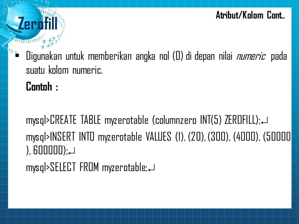 Atribut/Kolom Cont.. Zerofill. Digunakan untuk memberikan angka nol (0) di depan nilai numeric pada suatu kolom numeric.
