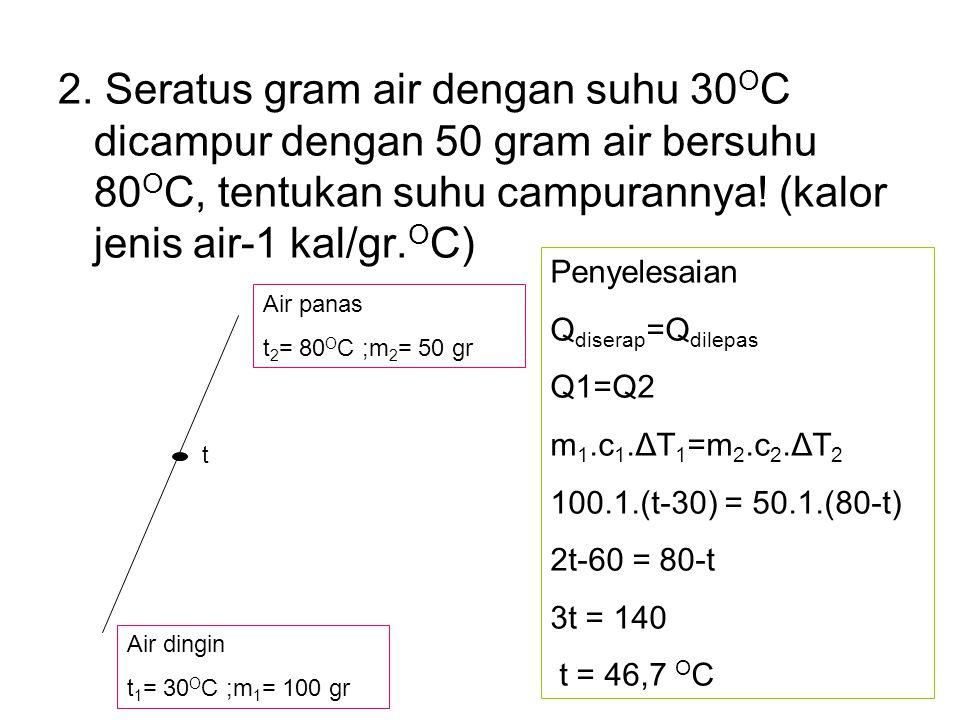 2. Seratus gram air dengan suhu 30OC dicampur dengan 50 gram air bersuhu 80OC, tentukan suhu campurannya! (kalor jenis air-1 kal/gr.OC)