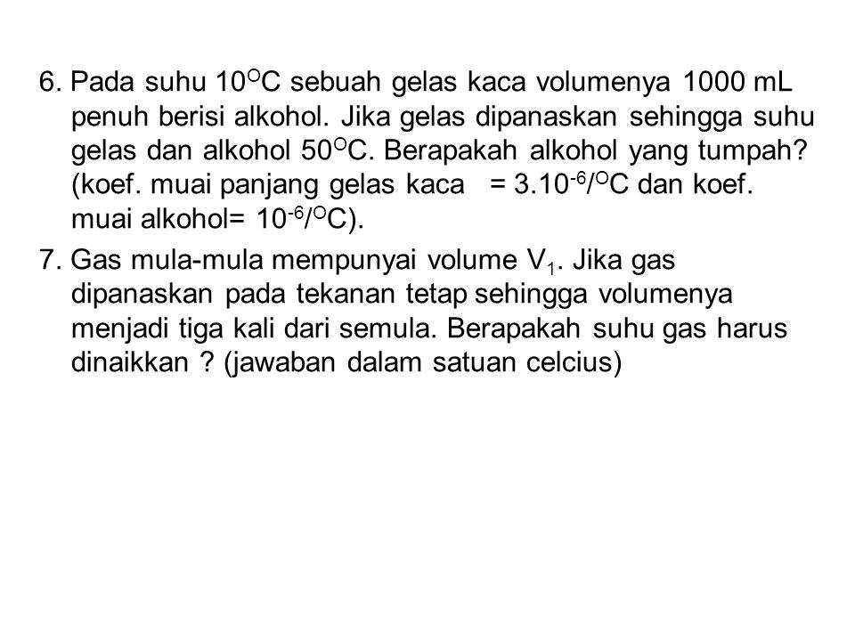 6. Pada suhu 10OC sebuah gelas kaca volumenya 1000 mL penuh berisi alkohol. Jika gelas dipanaskan sehingga suhu gelas dan alkohol 50OC. Berapakah alkohol yang tumpah (koef. muai panjang gelas kaca = 3.10-6/OC dan koef. muai alkohol= 10-6/OC).