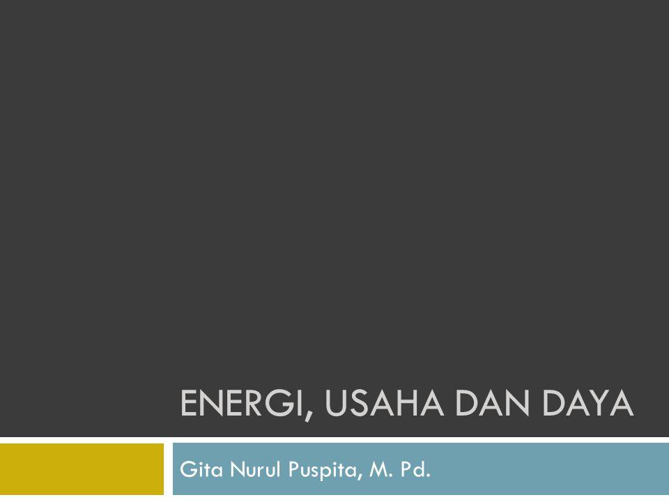 ENERGI, USAHA DAN DAYA Gita Nurul Puspita, M. Pd.