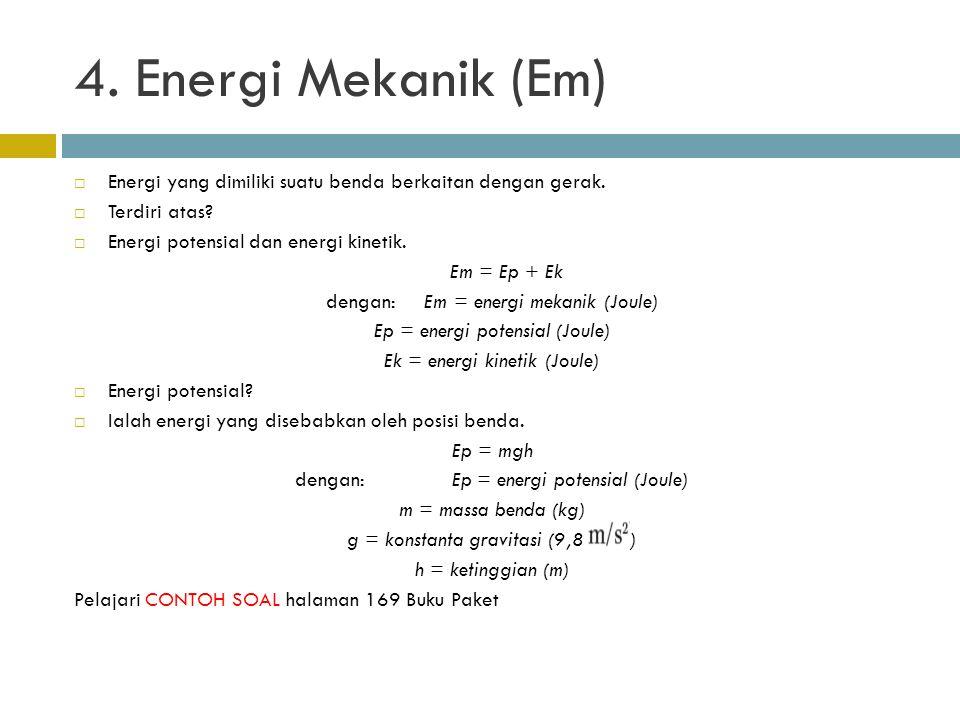 4. Energi Mekanik (Em) Energi yang dimiliki suatu benda berkaitan dengan gerak. Terdiri atas Energi potensial dan energi kinetik.
