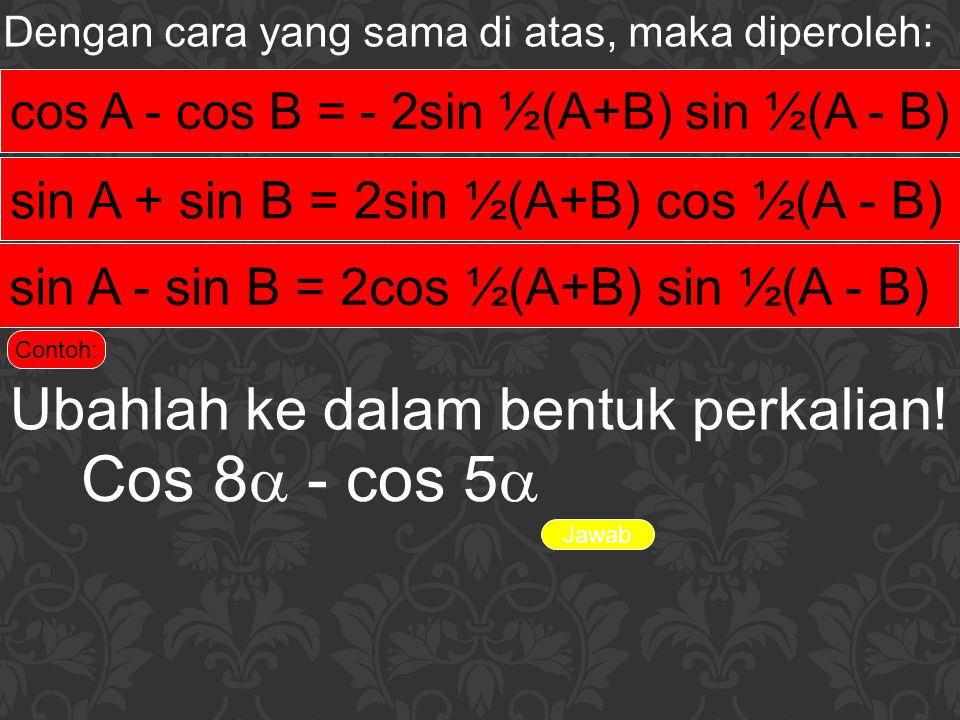 Cos 8 - cos 5 Ubahlah ke dalam bentuk perkalian!
