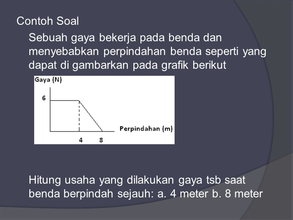 Contoh Soal Sebuah gaya bekerja pada benda dan menyebabkan perpindahan benda seperti yang dapat di gambarkan pada grafik berikut Hitung usaha yang dilakukan gaya tsb saat benda berpindah sejauh: a.
