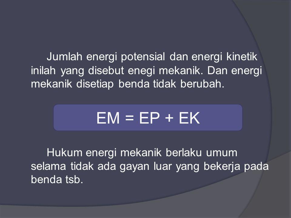 Jumlah energi potensial dan energi kinetik inilah yang disebut enegi mekanik. Dan energi mekanik disetiap benda tidak berubah.