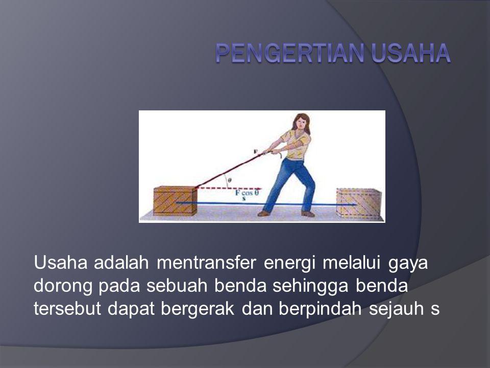 Pengertian Usaha Usaha adalah mentransfer energi melalui gaya dorong pada sebuah benda sehingga benda tersebut dapat bergerak dan berpindah sejauh s.
