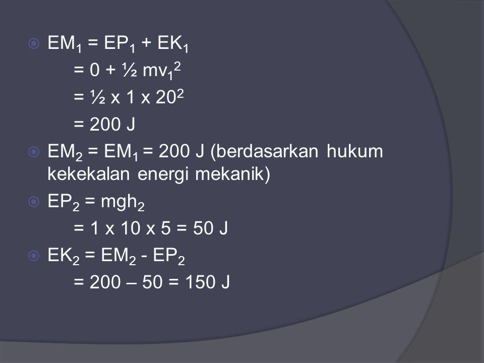 EM1 = EP1 + EK1 = 0 + ½ mv12. = ½ x 1 x 202. = 200 J. EM2 = EM1 = 200 J (berdasarkan hukum kekekalan energi mekanik)