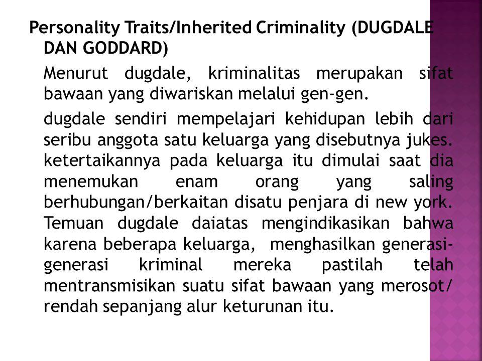 Personality Traits/Inherited Criminality (DUGDALE DAN GODDARD) Menurut dugdale, kriminalitas merupakan sifat bawaan yang diwariskan melalui gen-gen.