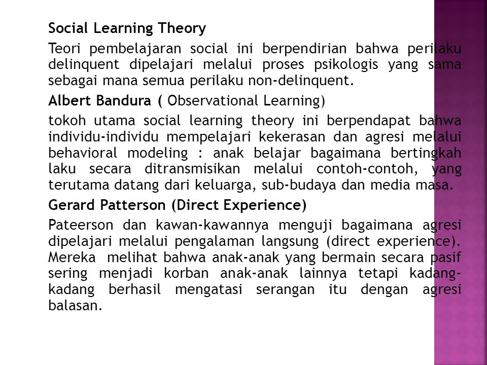 Social Learning Theory Teori pembelajaran social ini berpendirian bahwa perilaku delinquent dipelajari melalui proses psikologis yang sama sebagai mana semua perilaku non-delinquent.