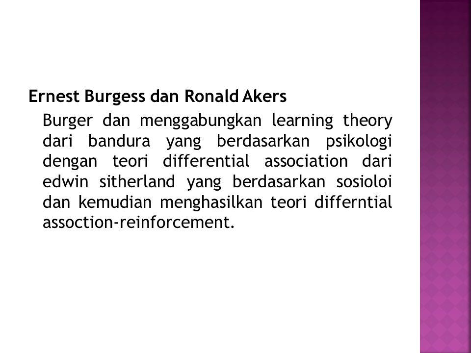 Ernest Burgess dan Ronald Akers Burger dan menggabungkan learning theory dari bandura yang berdasarkan psikologi dengan teori differential association dari edwin sitherland yang berdasarkan sosioloi dan kemudian menghasilkan teori differntial assoction-reinforcement.