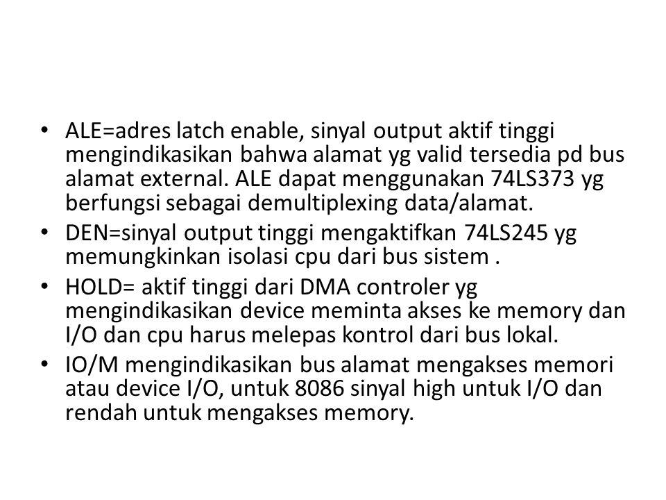 ALE=adres latch enable, sinyal output aktif tinggi mengindikasikan bahwa alamat yg valid tersedia pd bus alamat external. ALE dapat menggunakan 74LS373 yg berfungsi sebagai demultiplexing data/alamat.