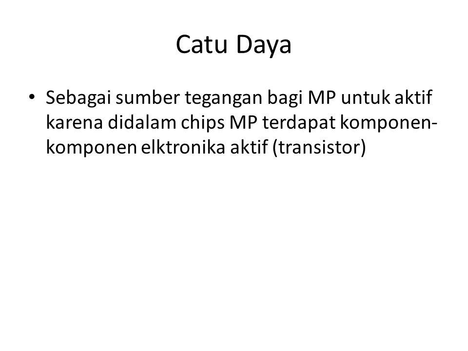 Catu Daya Sebagai sumber tegangan bagi MP untuk aktif karena didalam chips MP terdapat komponen-komponen elktronika aktif (transistor)