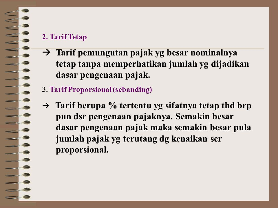 2. Tarif Tetap Tarif pemungutan pajak yg besar nominalnya tetap tanpa memperhatikan jumlah yg dijadikan dasar pengenaan pajak.