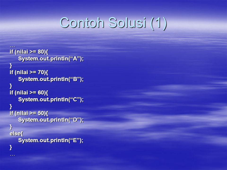 Contoh Solusi (1) … if (nilai >= 80){ System.out.println( A ); }
