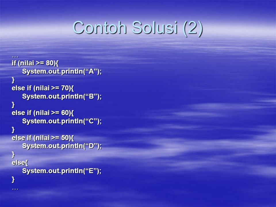 Contoh Solusi (2) … if (nilai >= 80){ System.out.println( A ); }