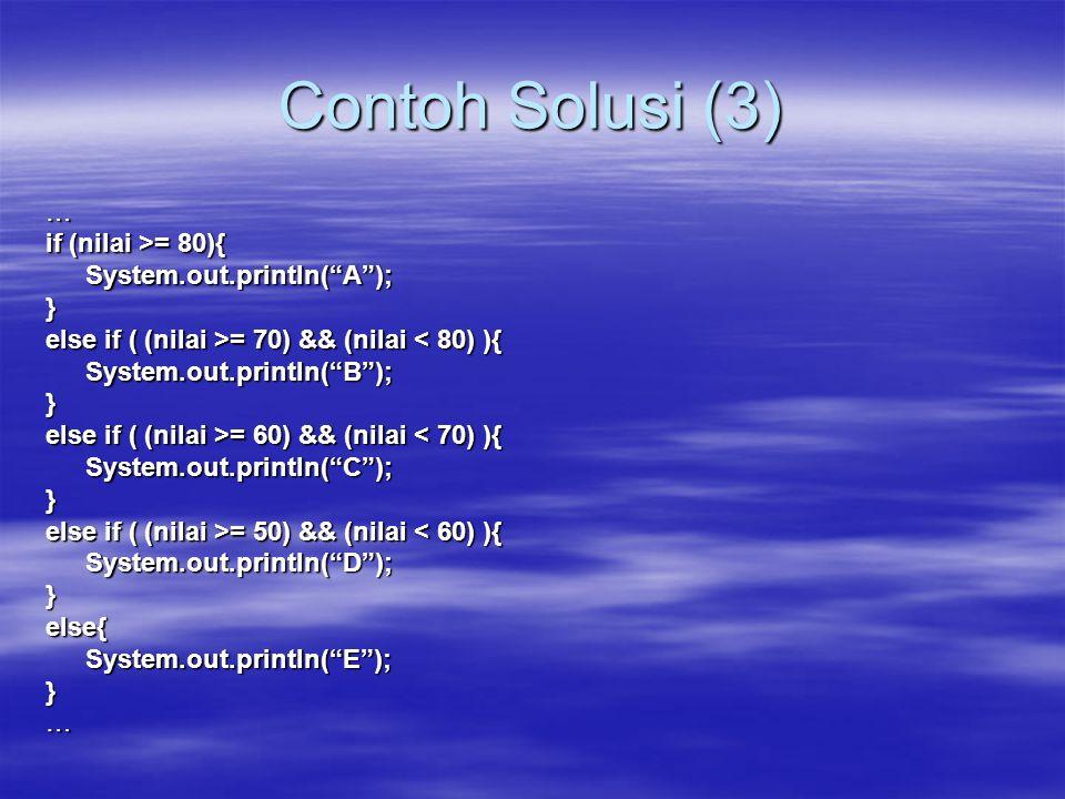 Contoh Solusi (3) … if (nilai >= 80){ System.out.println( A ); }