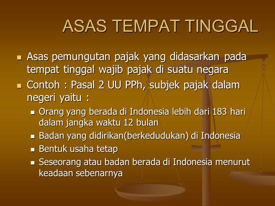 ASAS TEMPAT TINGGAL Asas pemungutan pajak yang didasarkan pada tempat tinggal wajib pajak di suatu negara.