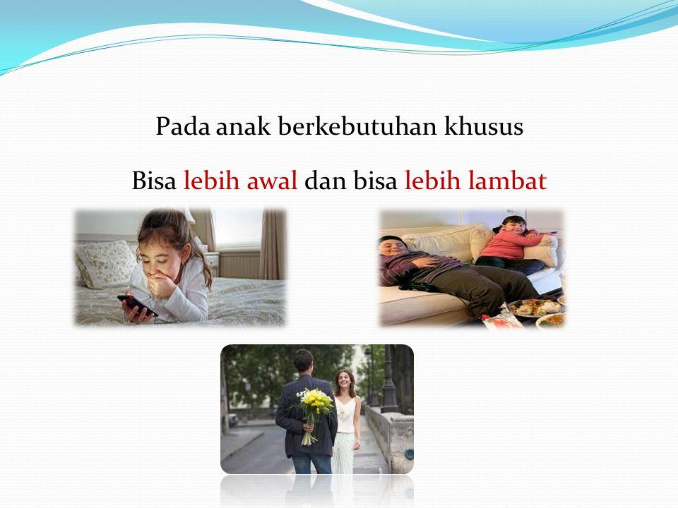 Pada anak berkebutuhan khusus Bisa lebih awal dan bisa lebih lambat