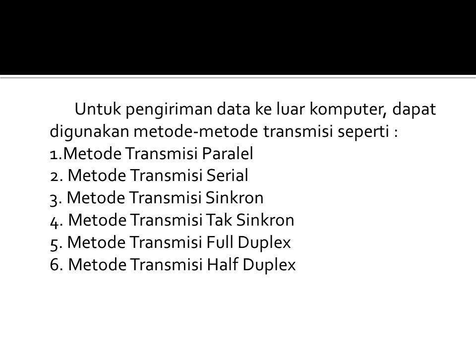 Untuk pengiriman data ke luar komputer, dapat digunakan metode-metode transmisi seperti : 1.Metode Transmisi Paralel 2.