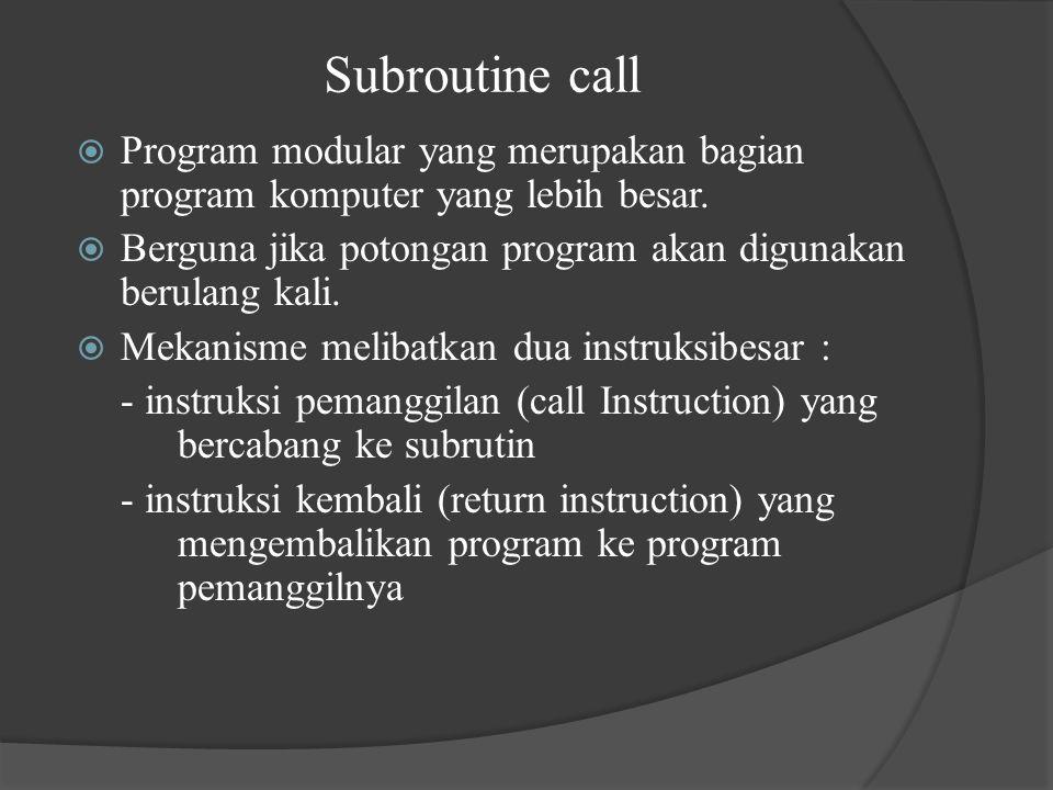 Subroutine call Program modular yang merupakan bagian program komputer yang lebih besar. Berguna jika potongan program akan digunakan berulang kali.