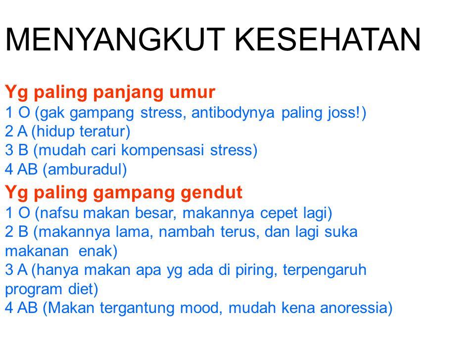 MENYANGKUT KESEHATAN Yg paling panjang umur 1 O (gak gampang stress, antibodynya paling joss!) 2 A (hidup teratur) 3 B (mudah cari kompensasi stress) 4 AB (amburadul)