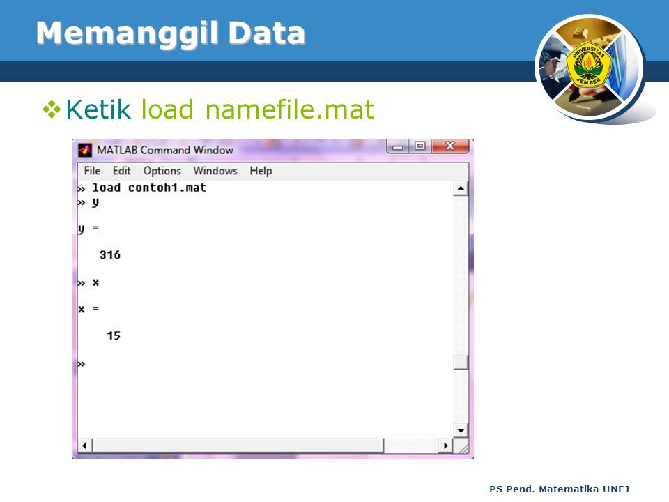 Memanggil Data Ketik load namefile.mat PS Pend. Matematika UNEJ