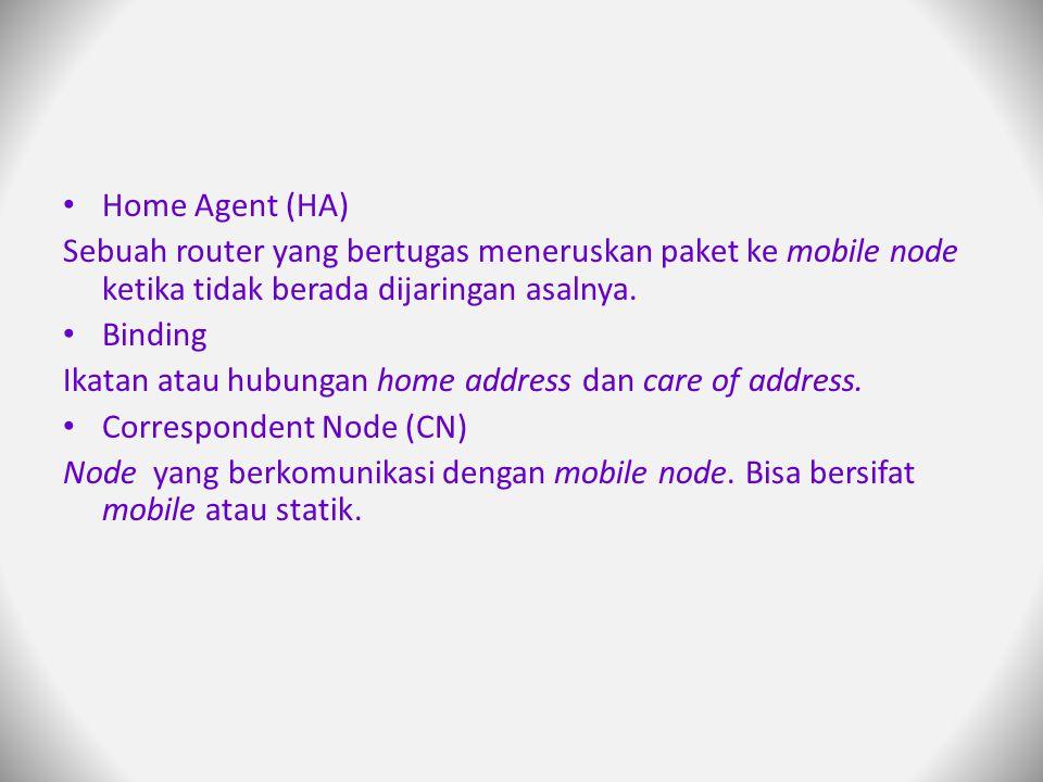 Home Agent (HA) Sebuah router yang bertugas meneruskan paket ke mobile node ketika tidak berada dijaringan asalnya.