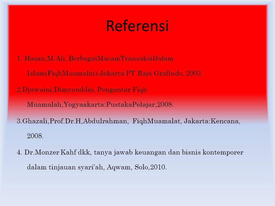 Referensi 1. Hasan,M.Ali, BerbagaiMacamTransaksiDalam Islam(FiqhMuamalat),Jakarta:PT Raja Grafindo, 2003.