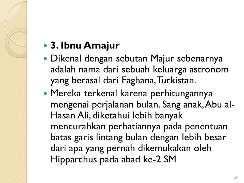 3. Ibnu Amajur Dikenal dengan sebutan Majur sebenarnya adalah nama dari sebuah keluarga astronom yang berasal dari Faghana, Turkistan.