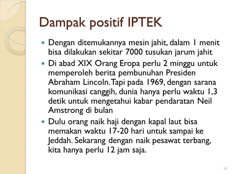 Dampak positif IPTEK Dengan ditemukannya mesin jahit, dalam 1 menit bisa dilakukan sekitar 7000 tusukan jarum jahit.