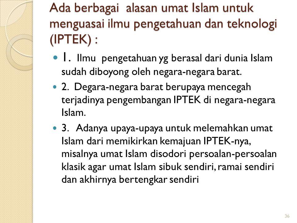 Ada berbagai alasan umat Islam untuk menguasai ilmu pengetahuan dan teknologi (IPTEK) :