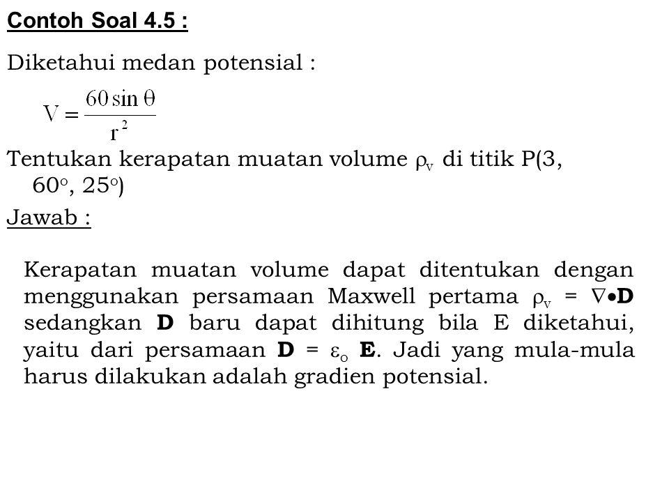 Contoh Soal 4.5 : Diketahui medan potensial : Tentukan kerapatan muatan volume v di titik P(3, 60o, 25o)