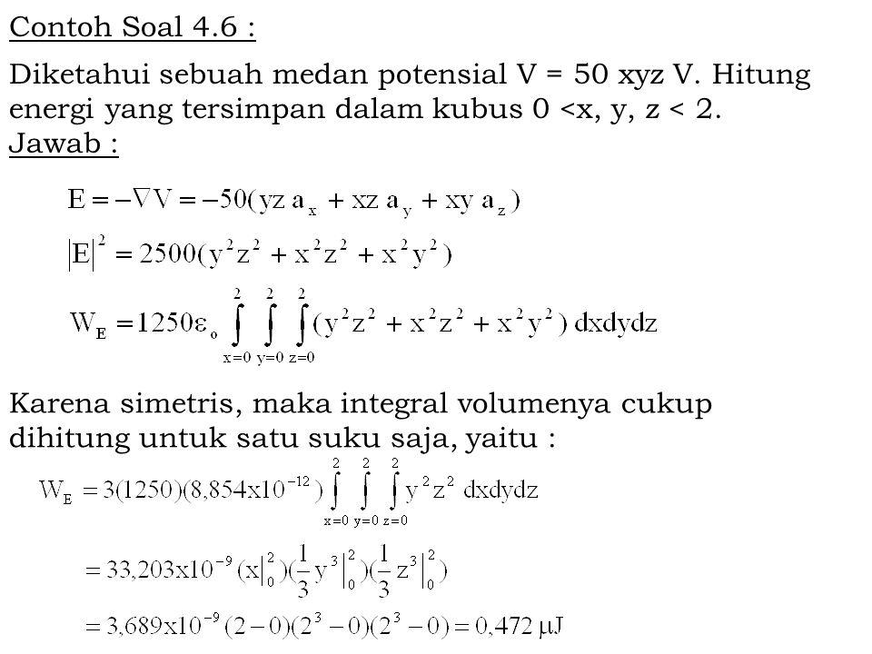 Contoh Soal 4.6 : Diketahui sebuah medan potensial V = 50 xyz V. Hitung energi yang tersimpan dalam kubus 0 <x, y, z < 2.