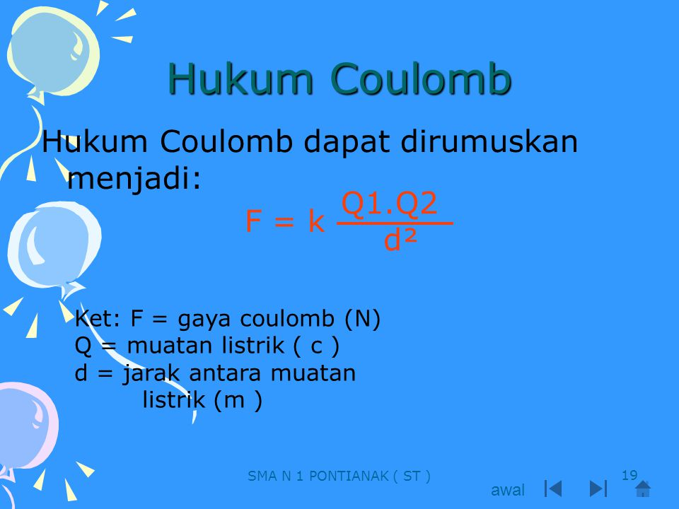 Hukum Coulomb Hukum Coulomb dapat dirumuskan menjadi: F = k Q1.Q2 d²