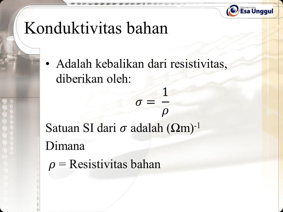 Konduktivitas bahan Adalah kebalikan dari resistivitas, diberikan oleh: 𝜎= 1 𝜌. Satuan SI dari 𝜎 adalah (Ωm)-1.
