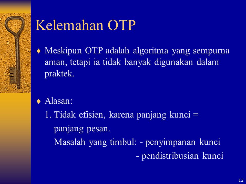 Kelemahan OTP Meskipun OTP adalah algoritma yang sempurna aman, tetapi ia tidak banyak digunakan dalam praktek.