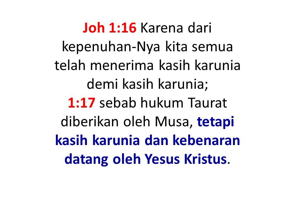 Joh 1:16 Karena dari kepenuhan-Nya kita semua telah menerima kasih karunia demi kasih karunia; 1:17 sebab hukum Taurat diberikan oleh Musa, tetapi kasih karunia dan kebenaran datang oleh Yesus Kristus.
