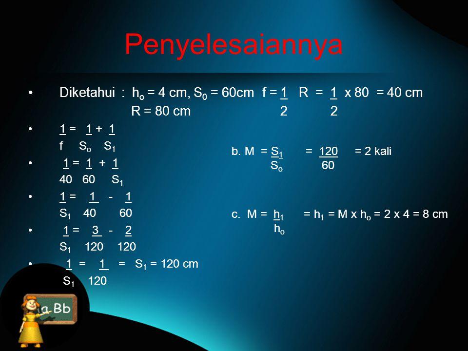 Penyelesaiannya Diketahui : ho = 4 cm, S0 = 60cm f = 1 R = 1 x 80 = 40 cm. R = 80 cm 2 2.