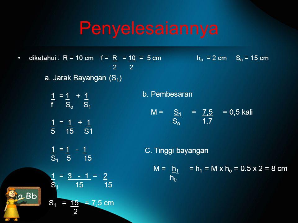 Penyelesaiannya a. Jarak Bayangan (S1) 1 = 1 + 1 f So S1 b. Pembesaran