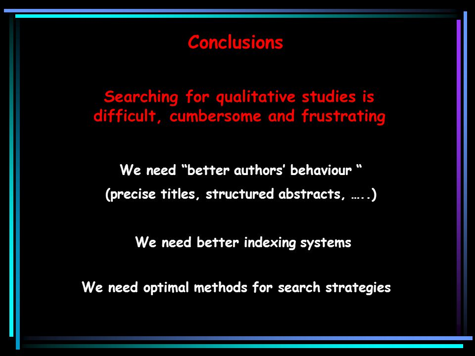Conclusions Searching for qualitative studies is difficult, cumbersome and frustrating. We need better authors' behaviour