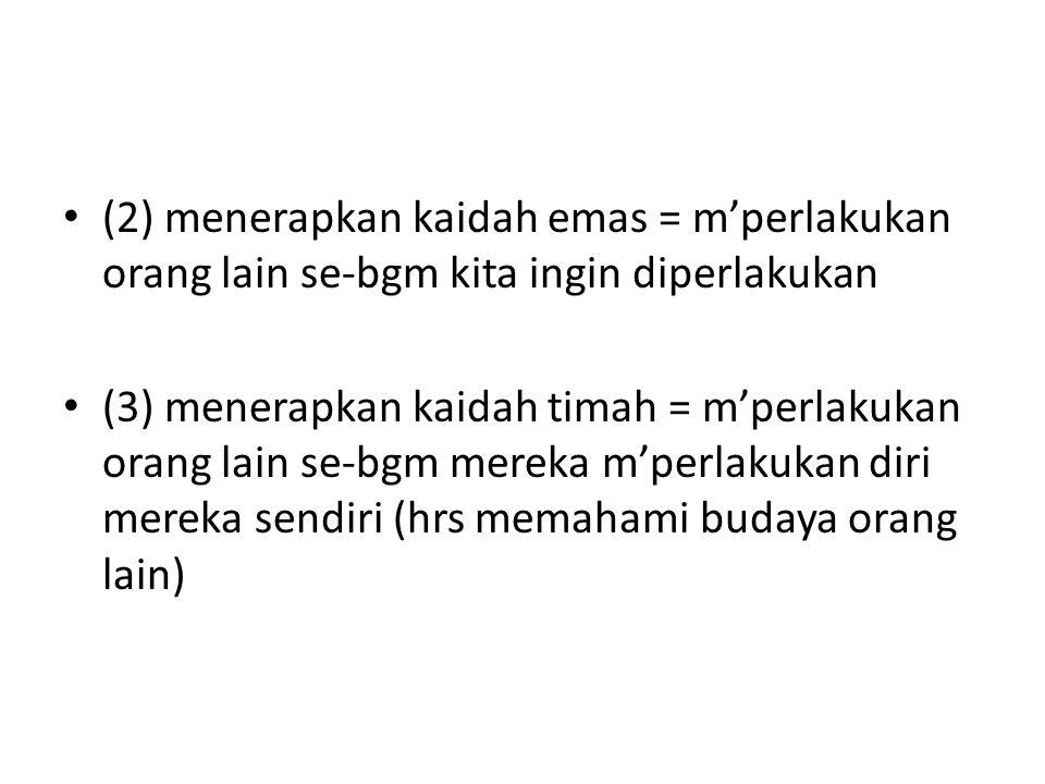 (2) menerapkan kaidah emas = m'perlakukan orang lain se-bgm kita ingin diperlakukan