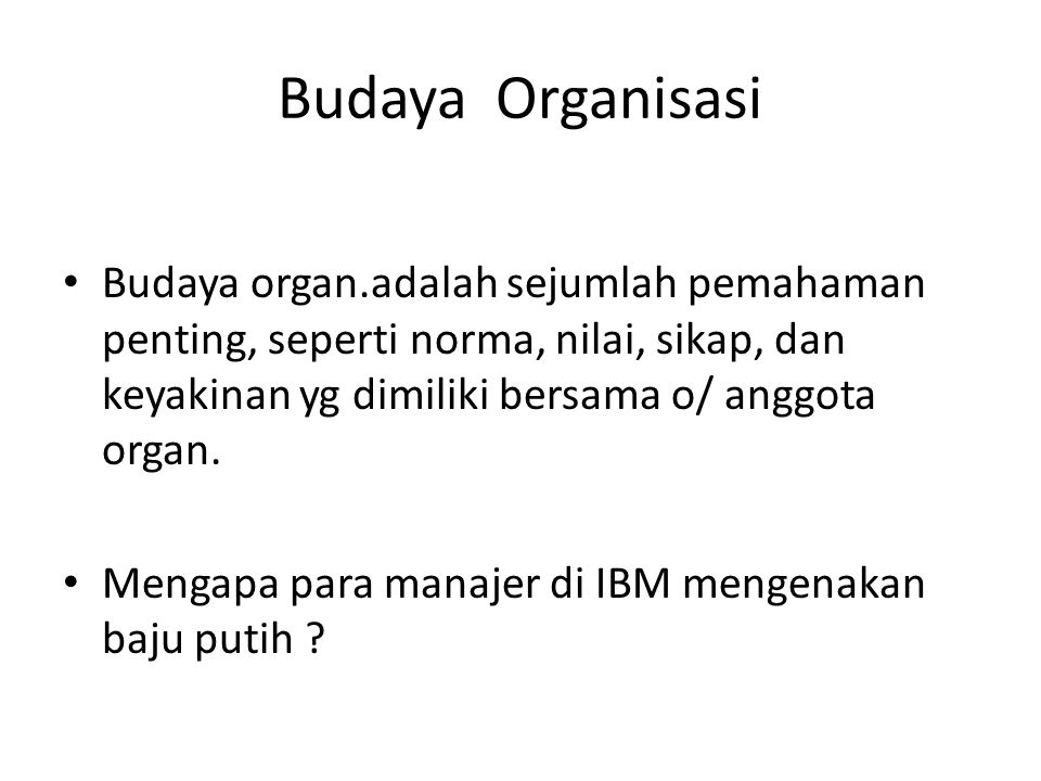 Budaya Organisasi Budaya organ.adalah sejumlah pemahaman penting, seperti norma, nilai, sikap, dan keyakinan yg dimiliki bersama o/ anggota organ.