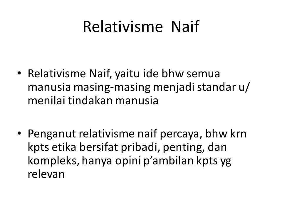 Relativisme Naif Relativisme Naif, yaitu ide bhw semua manusia masing-masing menjadi standar u/ menilai tindakan manusia.
