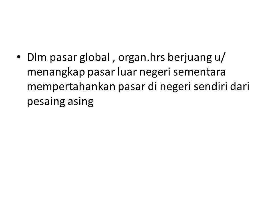 Dlm pasar global , organ.hrs berjuang u/ menangkap pasar luar negeri sementara mempertahankan pasar di negeri sendiri dari pesaing asing