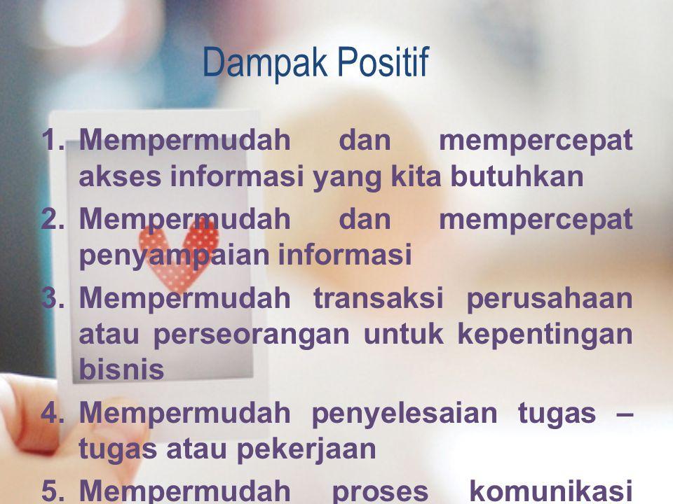 Dampak Positif Mempermudah dan mempercepat akses informasi yang kita butuhkan. Mempermudah dan mempercepat penyampaian informasi.