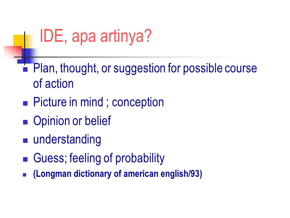 IDE, apa artinya Plan, thought, or suggestion for possible course of action. Picture in mind ; conception.